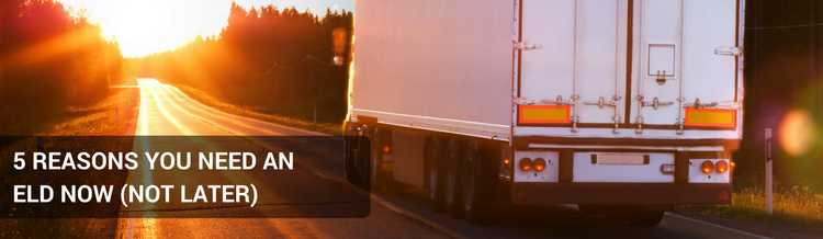 5 REASONS YOU NEED AN ELD NOW (NOT LATER) Blog Banner