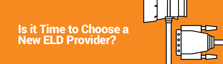 Is it Time to Choose a New ELD Provider?