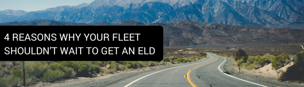 4 Reasons Why Your Fleet Shouldn't Wait to Get an ELD
