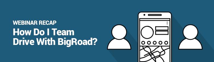 Webinar Recap: How Do I Team Drive With BigRoad?