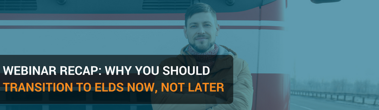 Webinar Recap: Why Transition to ELDs Now, Not Later
