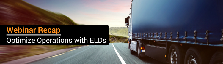 Webinar Recap: How to Optimize Your Fleet's Operations With ELDs